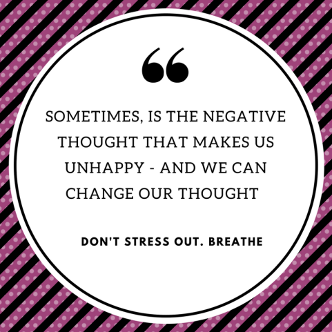 SOMETIMES, IS THE NEGATIVE THOUGHT THAT MAKES US UNHAPPY - AND WE CAN CHANGE OUR THOUGHT