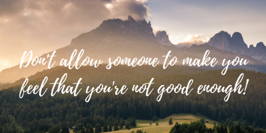 Don't allow someone to make you feel that you're not good enough!